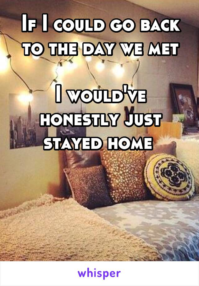If I could go back to the day we met  I would've honestly just stayed home