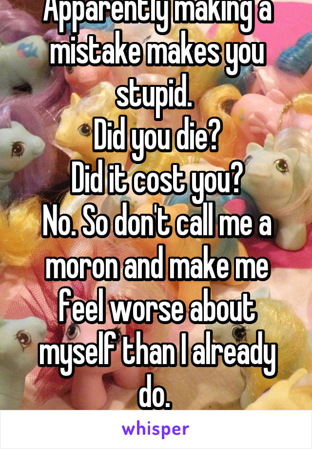 Apparently making a mistake makes you stupid.  Did you die? Did it cost you? No. So don't call me a moron and make me feel worse about myself than I already do.  Thanks mom.