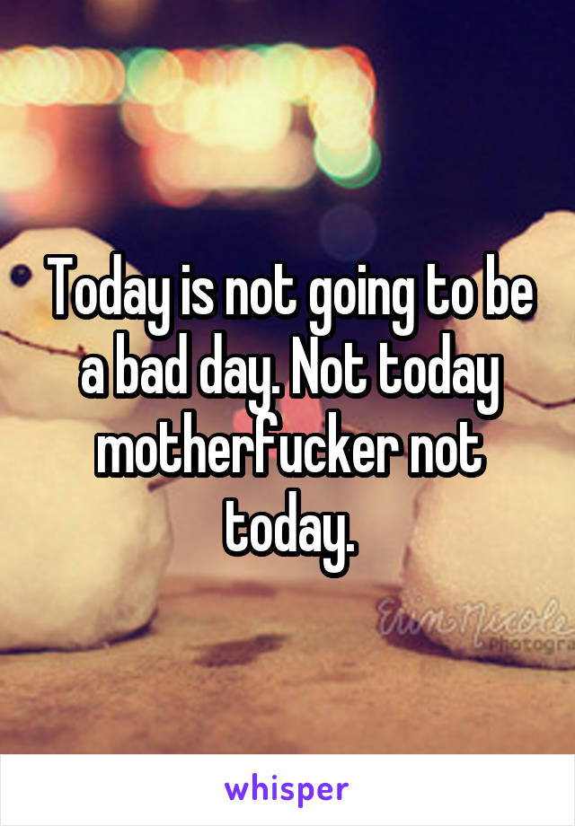 Today is not going to be a bad day. Not today motherfucker not today.