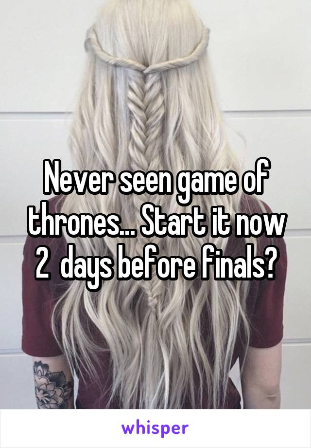 Never seen game of thrones... Start it now 2  days before finals?