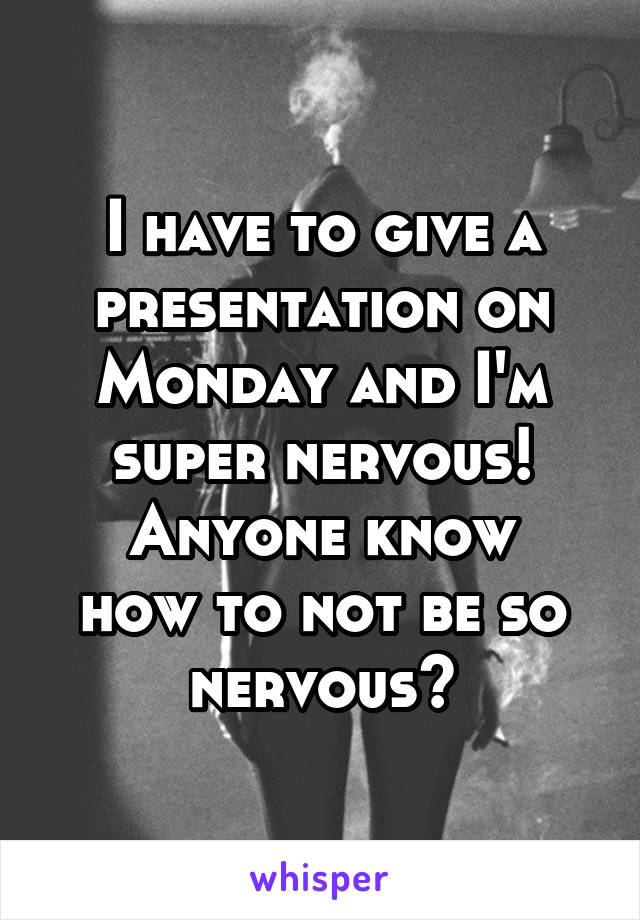 I have to give a presentation on Monday and I'm super nervous! Anyone know how to not be so nervous?