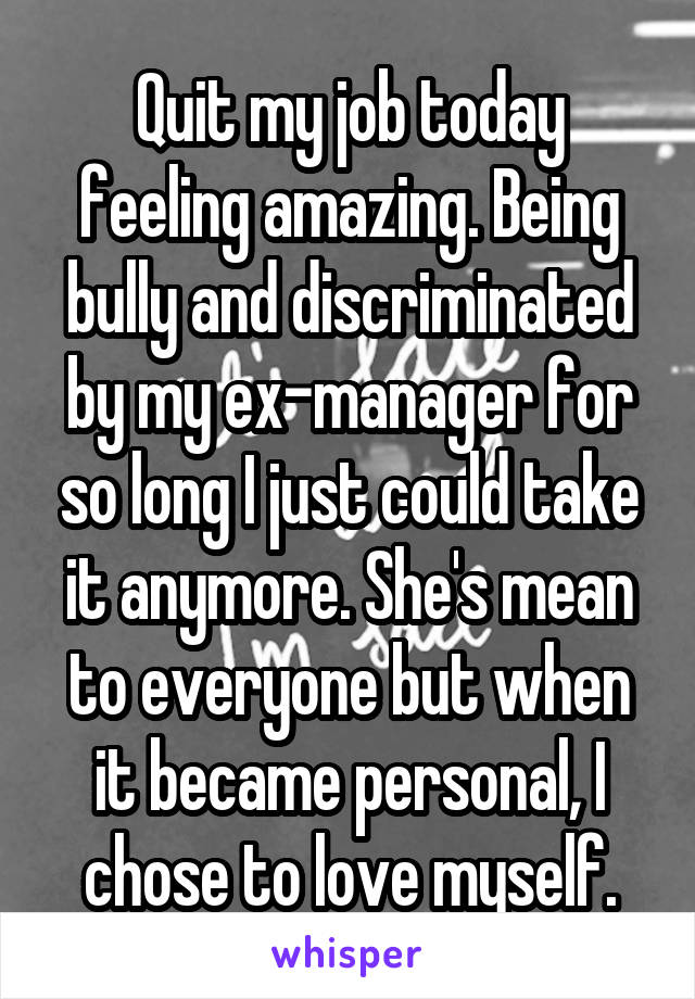 Quit my job today feeling amazing. Being bully and discriminated by my ex-manager for so long I just could take it anymore. She's mean to everyone but when it became personal, I chose to love myself.