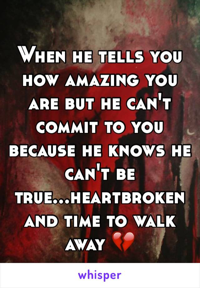 When he tells you how amazing you are but he can't commit to you because he knows he can't be true...heartbroken and time to walk away 💔