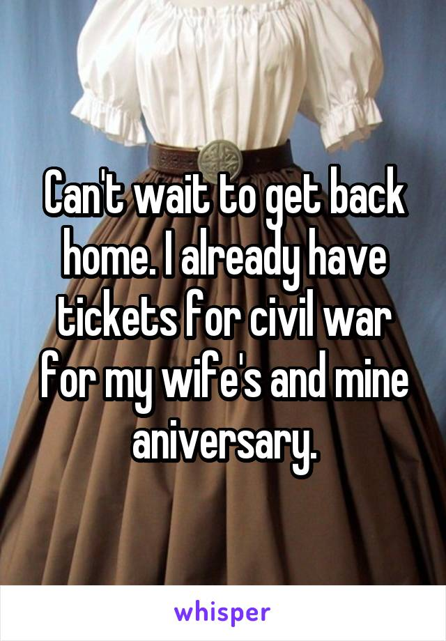 Can't wait to get back home. I already have tickets for civil war for my wife's and mine aniversary.