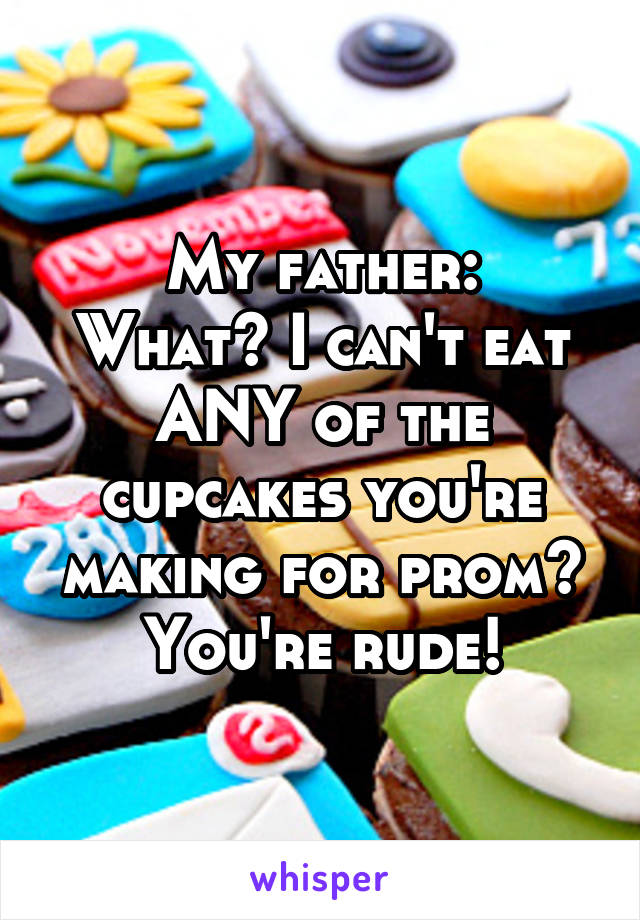My father: What? I can't eat ANY of the cupcakes you're making for prom? You're rude!