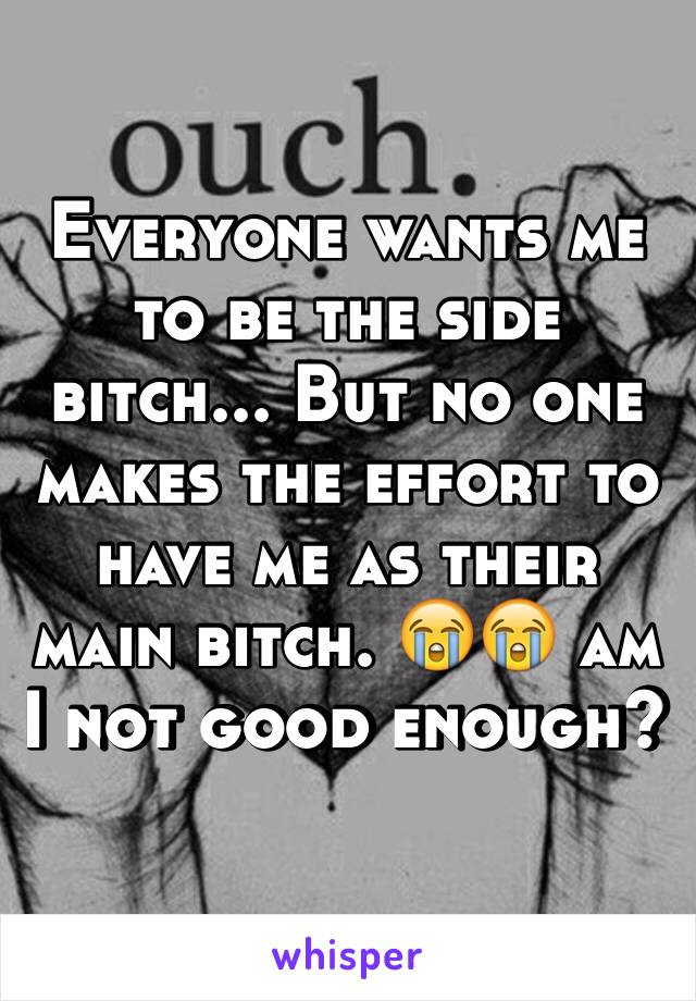 Everyone wants me to be the side bitch... But no one makes the effort to have me as their main bitch. 😭😭 am I not good enough?