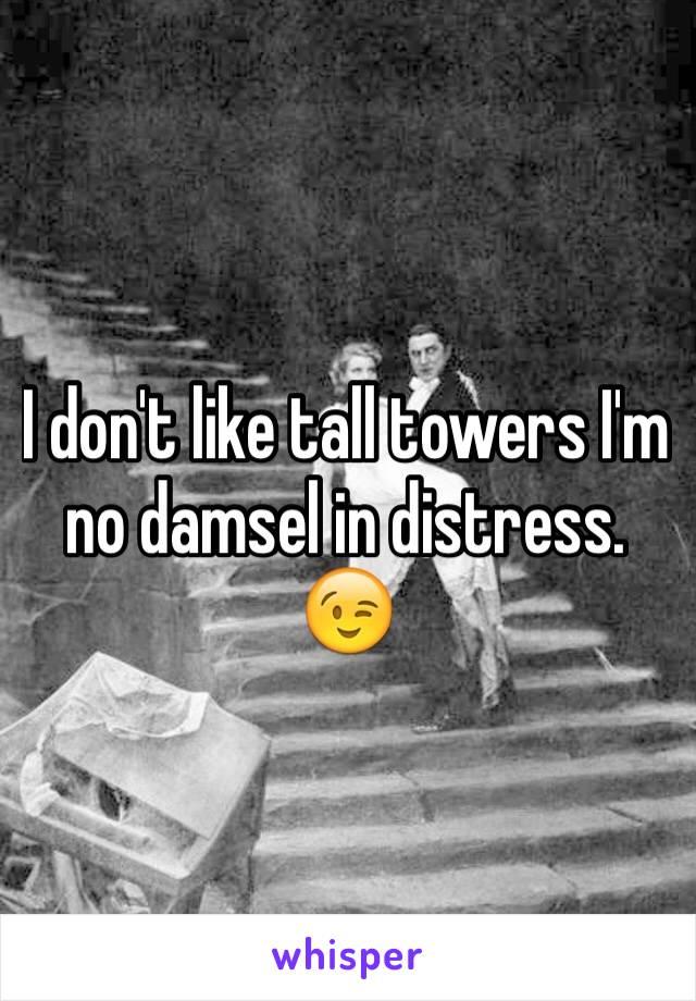 I don't like tall towers I'm no damsel in distress. 😉