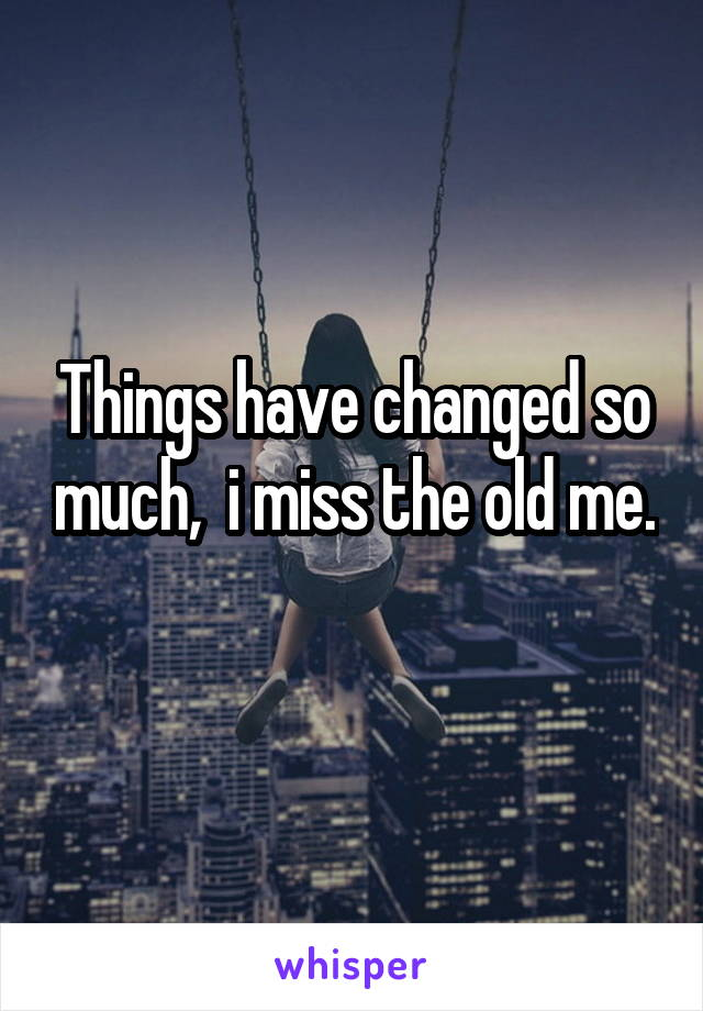Things have changed so much,  i miss the old me.