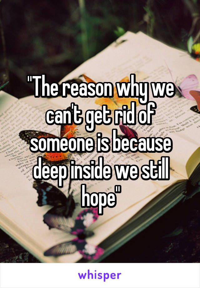 """""""The reason why we can't get rid of someone is because deep inside we still hope"""""""