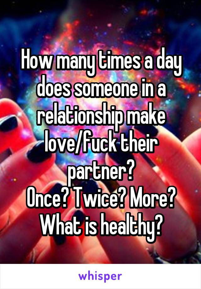 How many times a day does someone in a relationship make love/fuck their partner? Once? Twice? More? What is healthy?
