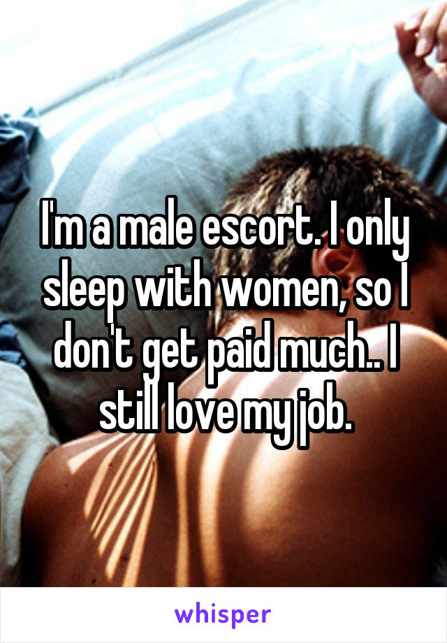 I'm a male escort. I only sleep with women, so I don't get paid much.. I still love my job.