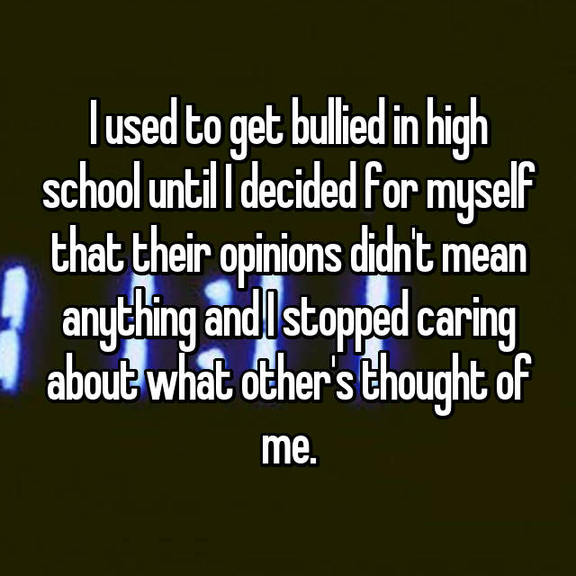 I used to get bullied in high school until I decided for myself that their opinions didn't mean anything and I stopped caring about what other's thought of me.
