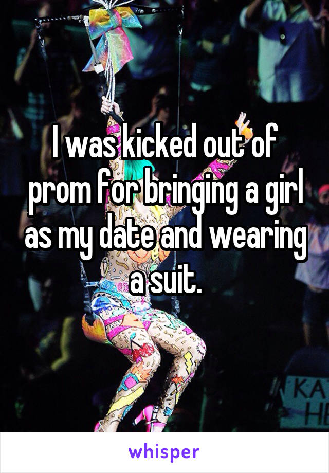 I was kicked out of prom for bringing a girl as my date and wearing a suit.