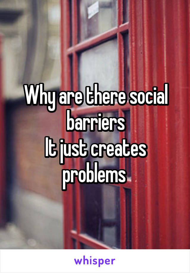 Why are there social barriers It just creates problems