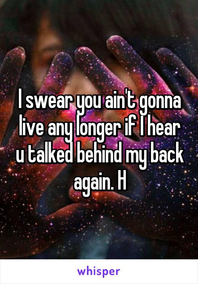 I swear you ain't gonna live any longer if I hear u talked behind my back again. H