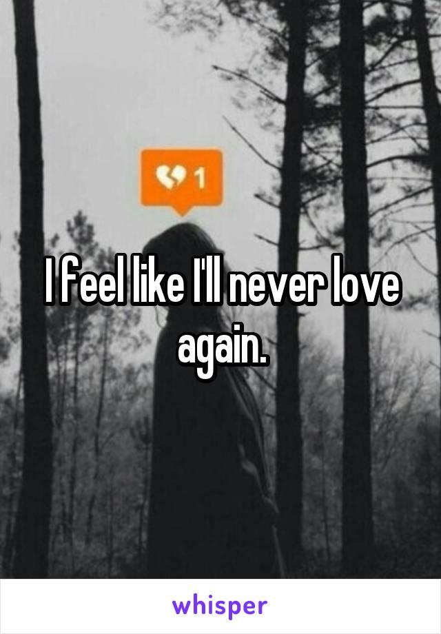 I feel like I'll never love again.