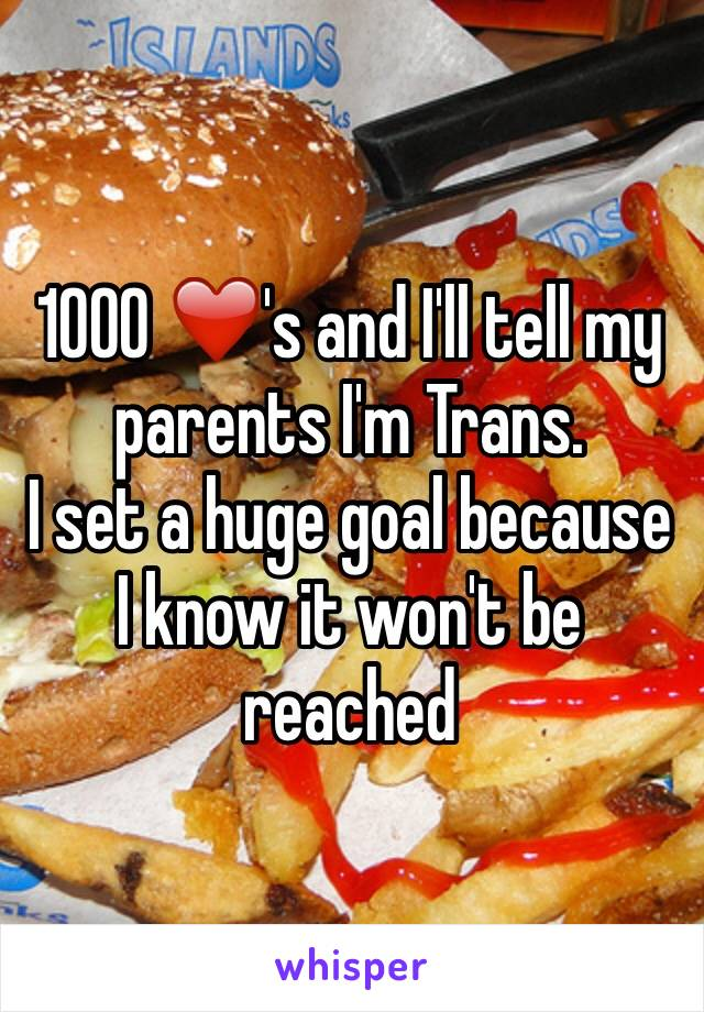 1000 ❤️'s and I'll tell my parents I'm Trans. I set a huge goal because I know it won't be reached
