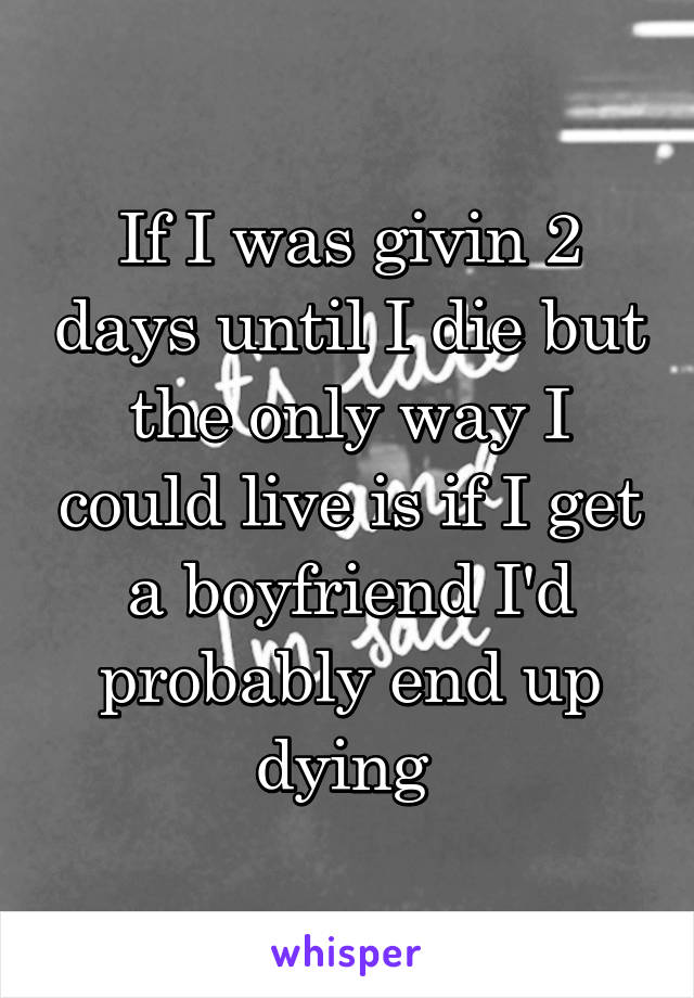 If I was givin 2 days until I die but the only way I could live is if I get a boyfriend I'd probably end up dying