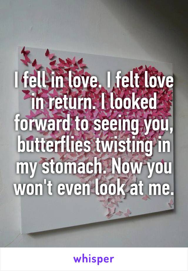 I fell in love. I felt love in return. I looked forward to seeing you, butterflies twisting in my stomach. Now you won't even look at me.