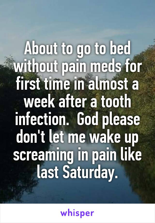 About to go to bed without pain meds for first time in almost a week after a tooth infection.  God please don't let me wake up screaming in pain like last Saturday.