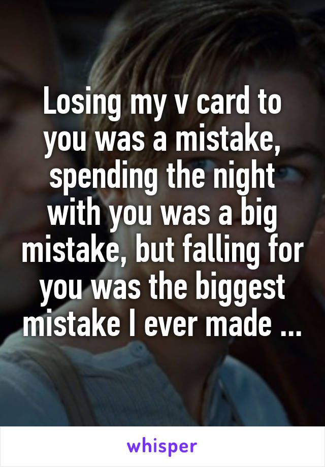 Losing my v card to you was a mistake, spending the night with you was a big mistake, but falling for you was the biggest mistake I ever made ...