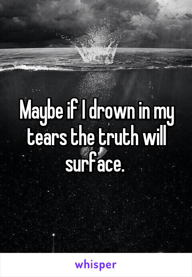 Maybe if I drown in my tears the truth will surface.