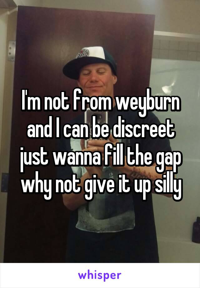 I'm not from weyburn and I can be discreet just wanna fill the gap why not give it up silly