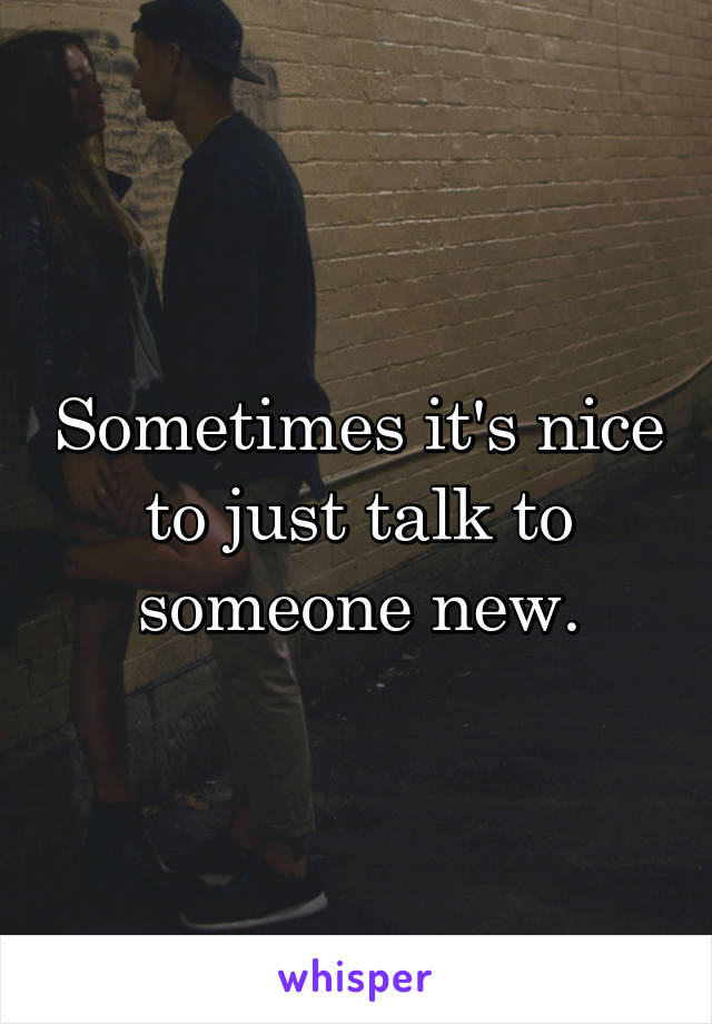 Sometimes it's nice to just talk to someone new.