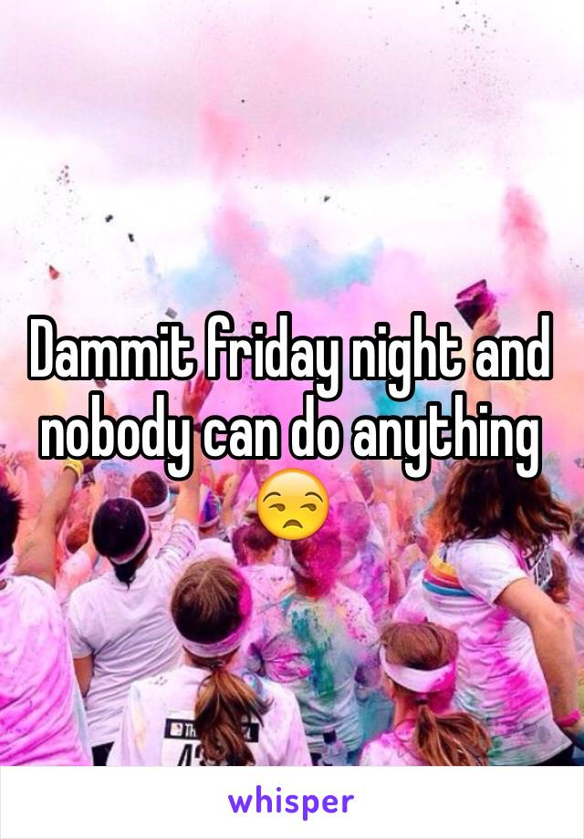 Dammit friday night and nobody can do anything 😒