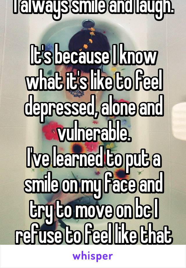I always smile and laugh.  It's because I know what it's like to feel depressed, alone and vulnerable. I've learned to put a smile on my face and try to move on bc I refuse to feel like that again.