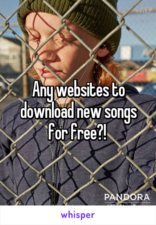 Any websites to download new songs for free?!