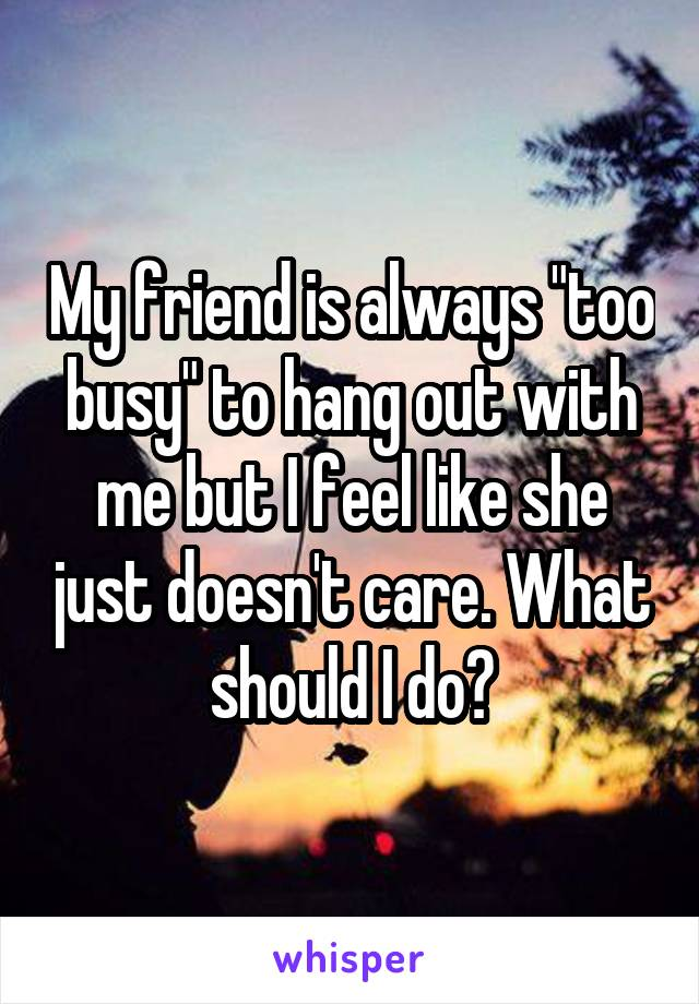 """My friend is always """"too busy"""" to hang out with me but I feel like she just doesn't care. What should I do?"""
