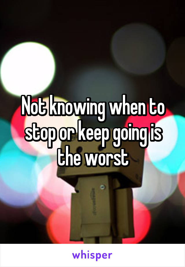 Not knowing when to stop or keep going is the worst