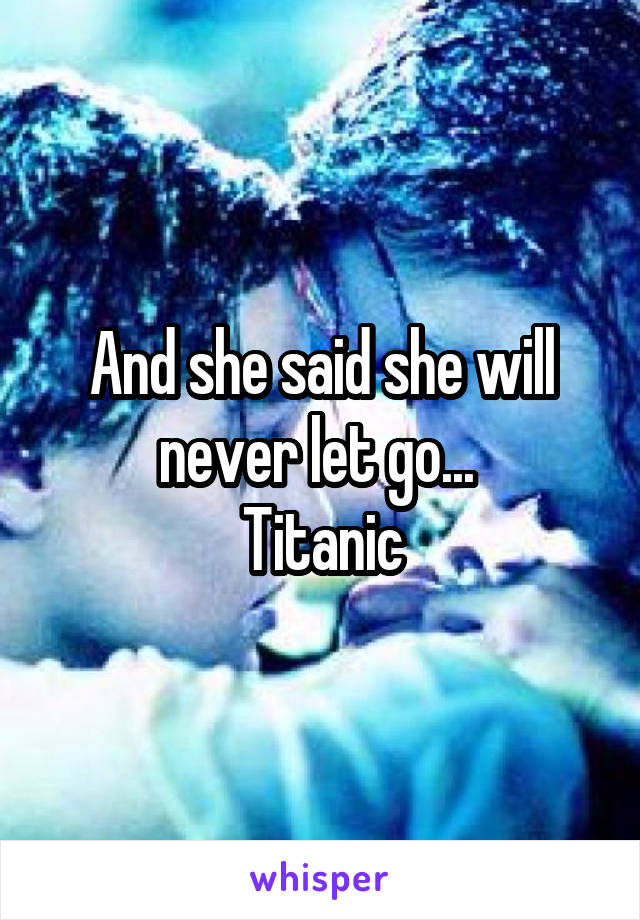 And she said she will never let go...  Titanic