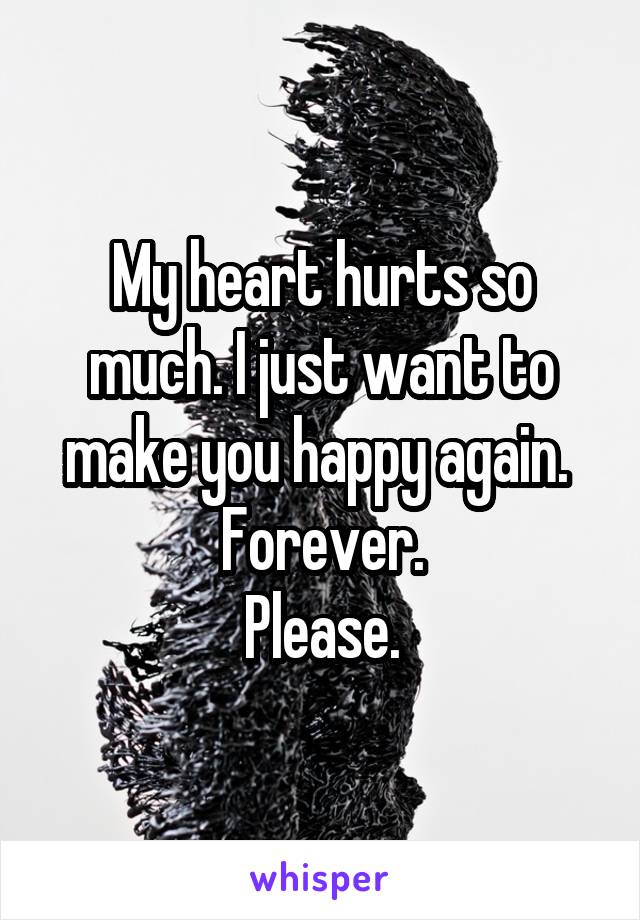 My heart hurts so much. I just want to make you happy again.  Forever. Please.