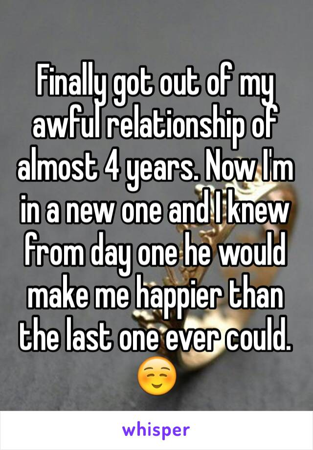 Finally got out of my awful relationship of almost 4 years. Now I'm in a new one and I knew from day one he would make me happier than the last one ever could. ☺️