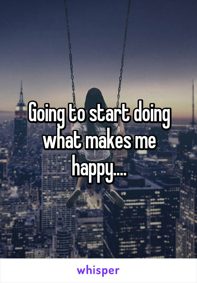 Going to start doing what makes me happy....