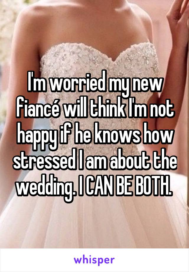 I'm worried my new fiancé will think I'm not happy if he knows how stressed I am about the wedding. I CAN BE BOTH.