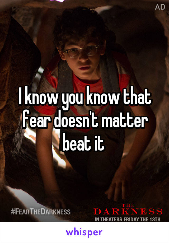 I know you know that fear doesn't matter beat it