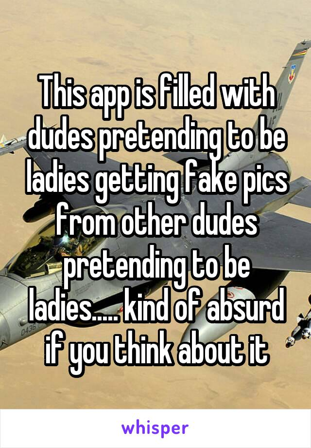 This app is filled with dudes pretending to be ladies getting fake pics from other dudes pretending to be ladies..... kind of absurd if you think about it