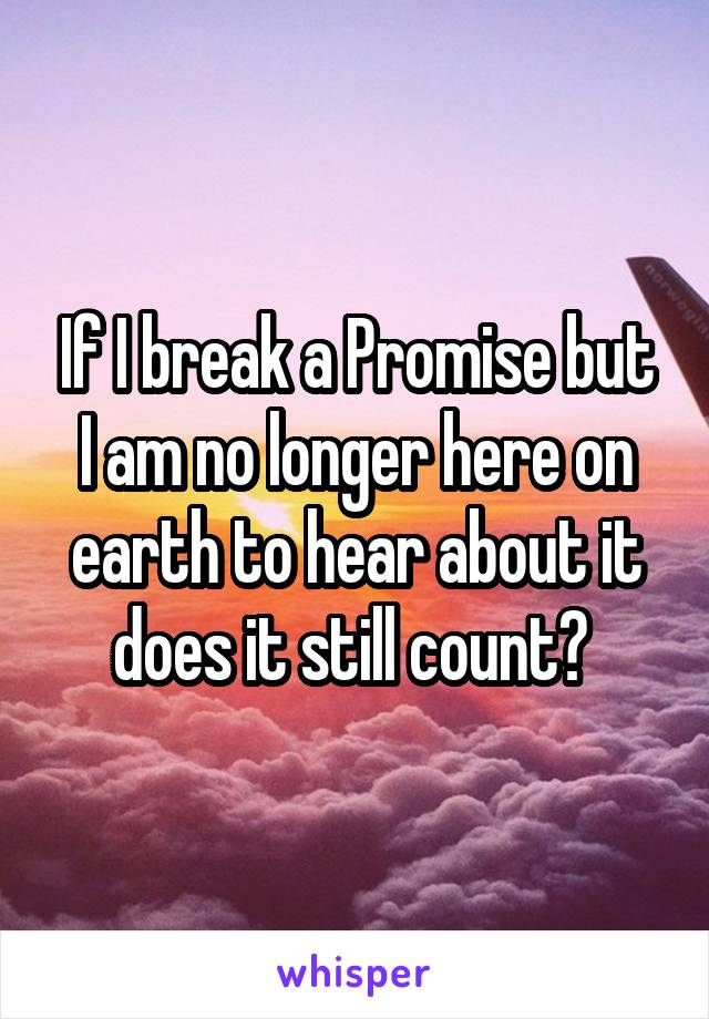 If I break a Promise but I am no longer here on earth to hear about it does it still count?