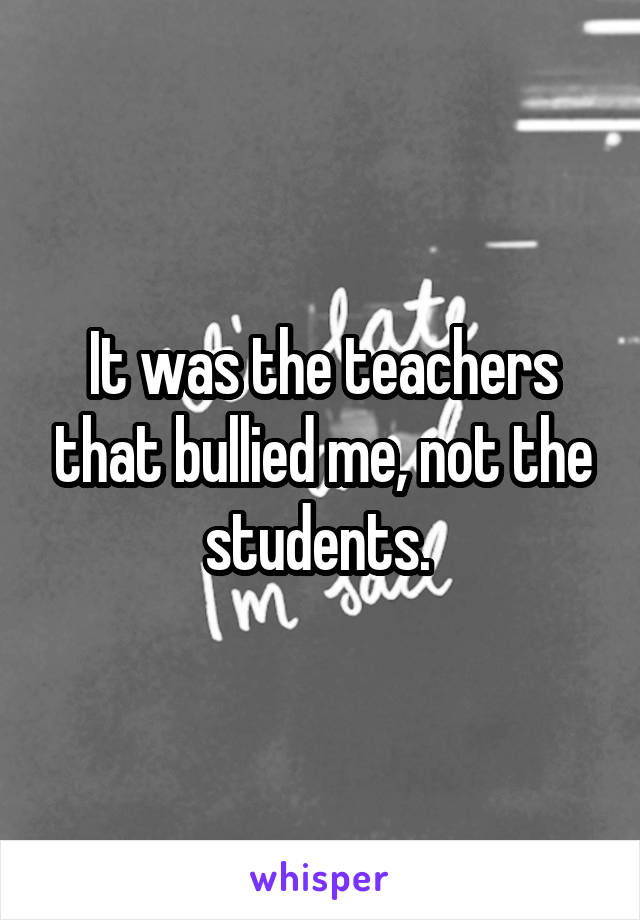 It was the teachers that bullied me, not the students.