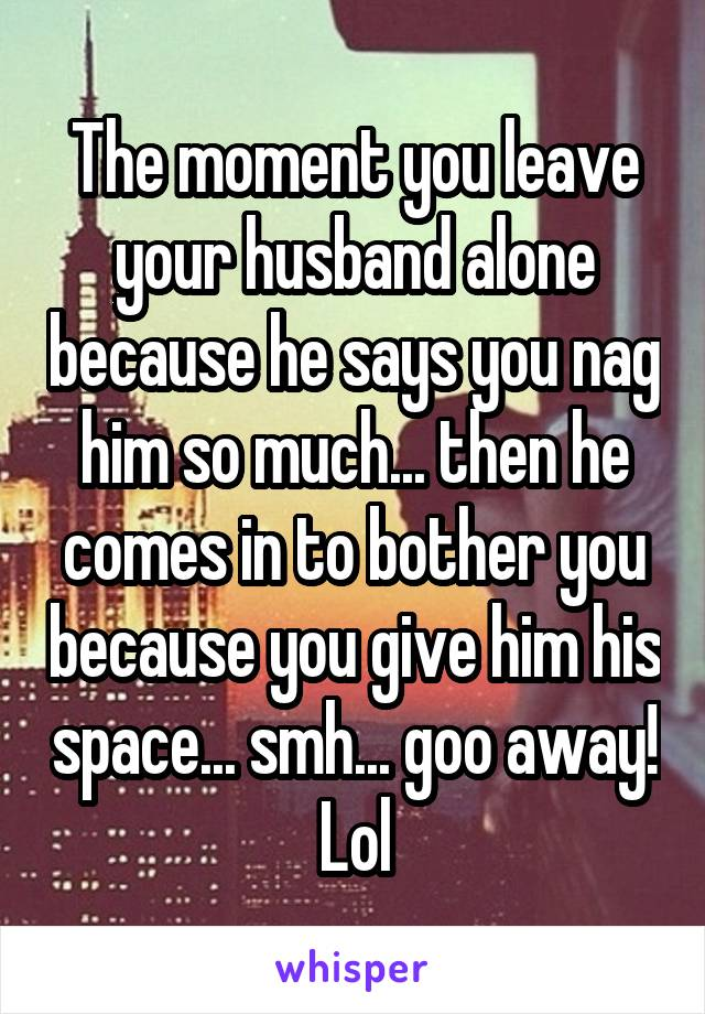The moment you leave your husband alone because he says you nag him so much... then he comes in to bother you because you give him his space... smh... goo away! Lol