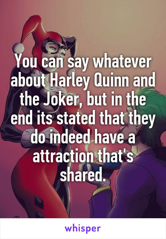 You can say whatever about Harley Quinn and the Joker, but in the end its stated that they do indeed have a attraction that's shared.