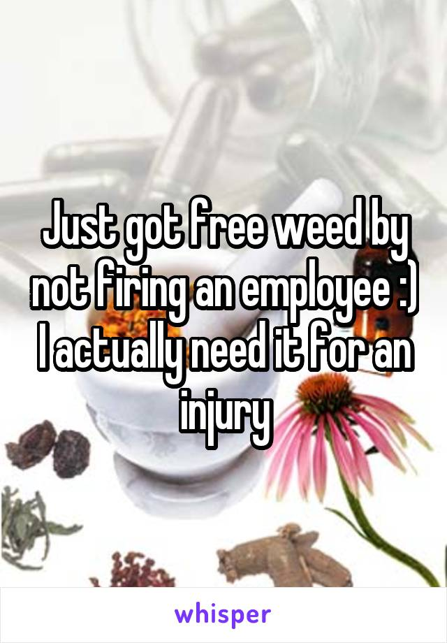 Just got free weed by not firing an employee :) I actually need it for an injury