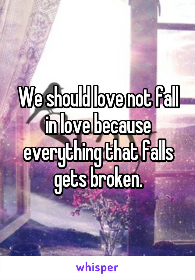 We should love not fall in love because everything that falls gets broken.