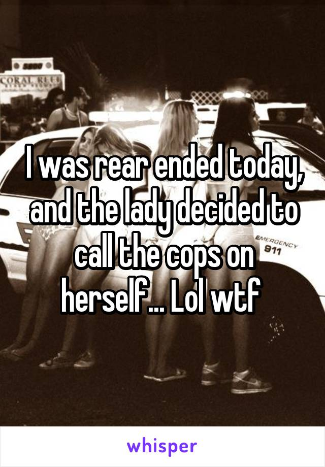 I was rear ended today, and the lady decided to call the cops on herself... Lol wtf