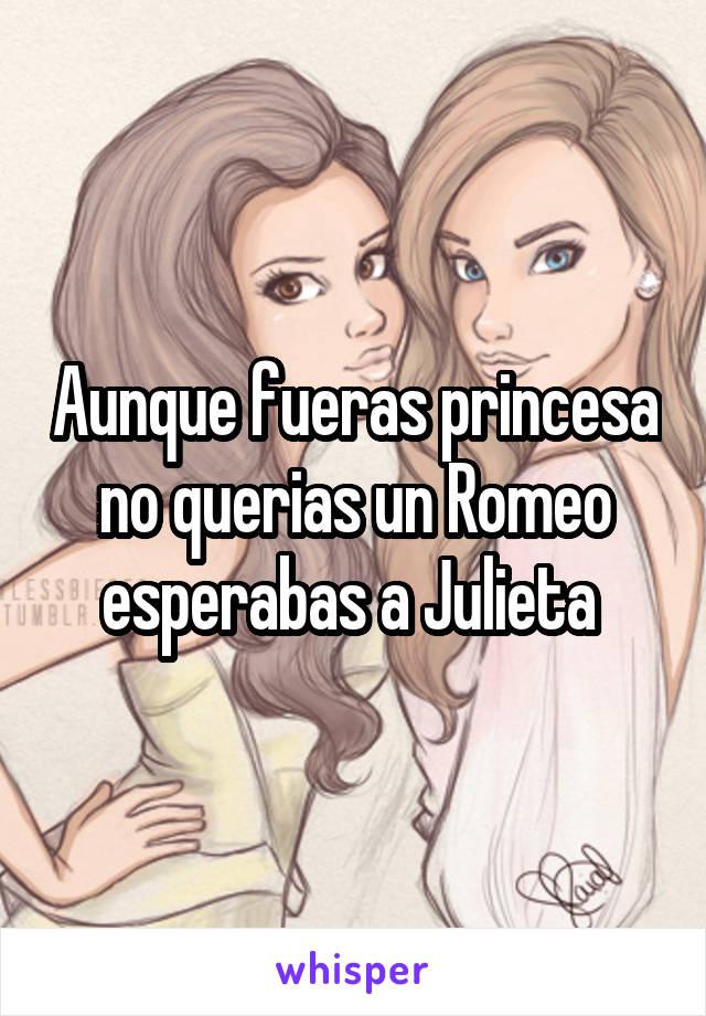 Aunque fueras princesa no querias un Romeo esperabas a Julieta