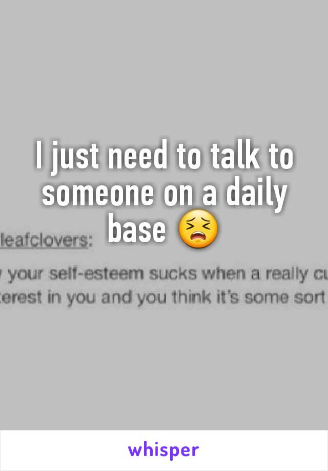 I just need to talk to someone on a daily base 😣