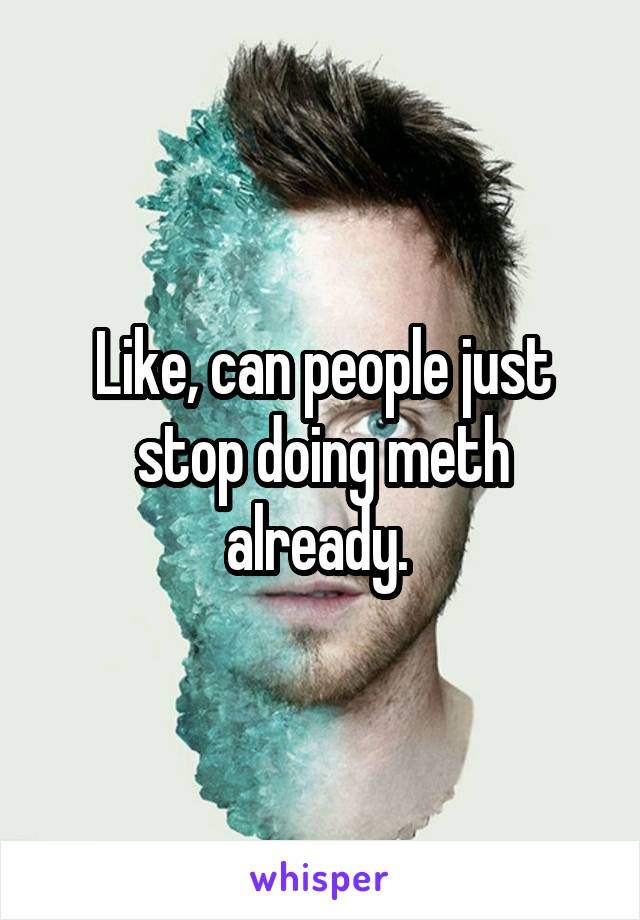 Like, can people just stop doing meth already.